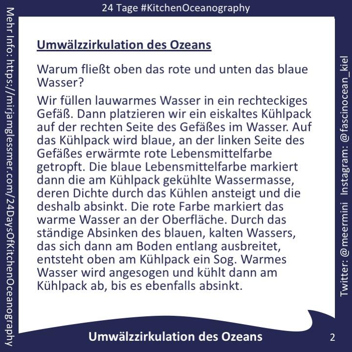 [graphic with text] Umwälzzirkulation des Ozeans Warum fließt oben das rote und unten das blaue Wasser? Wir füllen lauwarmes Wasser in ein rechteckiges Gefäß. Dann platzieren wir ein eiskaltes Kühlpack auf der rechten Seite des Gefäßes im Wasser. Auf das Kühlpack wird blaue, an der linken Seite des Gefäßes erwärmte rote Lebensmittelfarbe getropft. Die blaue Lebensmittelfarbe markiert dann die am Kühlpack gekühlte Wassermasse, deren Dichte durch das Kühlen ansteigt und die deshalb absinkt. Die rote Farbe markiert das warme Wasser an der Oberfläche. Durch das ständige Absinken des blauen, kalten Wassers, das sich dann am Boden entlang ausbreitet, entsteht oben am Kühlpack ein Sog. Warmes Wasser wird angesogen und kühlt dann am Kühlpack ab, bis es ebenfalls absinkt.
